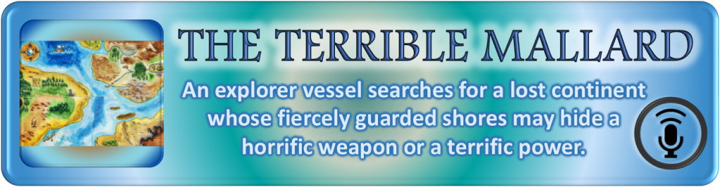 """Portal Button. Elongated rectangle. Rings of colored light emanate from the center. Inset on the left, a square with the digital drawing from the story and episode post. To the right of the image, the story and episode title, """"The Terrible Mallard."""" Below the title, the tagline. """"An explorer vessel searches for a lost continent whose fiercely guarded shores may hide a horrific weapon or a terrific power."""" Bottom right corner bears a stylized microphone on a stand emitting soundwaves enclosed by a circle. All polygonal shapes have curved corners."""