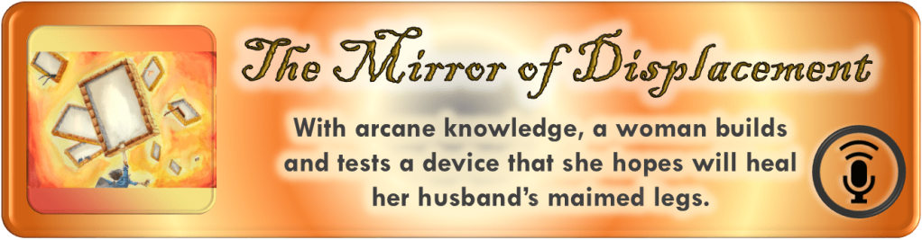 "Portal Button. Elongated rectangle. Rings of colored light emanate from the center. Inset on the left, a square with the digital drawing from the story and episode post. To the right of the image, the story and episode title, ""The Mirror of Displacement."" Below the title, the tagline. ""With arcane knowledge, a woman builds and tests a device that she hopes will heal her husband's maimed legs."" Bottom right corner bears a stylized microphone on a stand emitting soundwaves enclosed by a circle. All polygonal shapes have curved corners."
