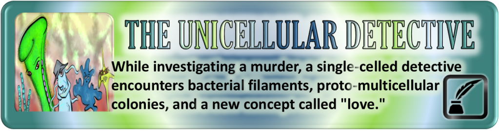 "Portal Button. Elongated rectangle. Rings of colored light emanate from the center. Inset on the left, a square with the digital drawing from the story post. To the right of the image, the story title, ""The Unicellular Detective."" Below the title, the tagline. ""While investigating a murder, a single-celled detective encounters bacterial filaments, proto-multicellular colonies, and a new concept called 'love.'"" Bottom right corner bears a stylized inkwell with a feather emerging from it enclosed by a square. All shapes have curved corners."