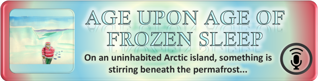 "Portal Button. Elongated rectangle. Rings of colored light emanate from the center. Inset on the left, a square with the digital drawing from the story and episode post. To the right of the image, the story and episode title, ""Age Upon Age of Frozen Sleep."" Below the title, the tagline. ""On an uninhabited Arctic island, something is stirring beneath the permafrost…"" Bottom right corner bears a stylized microphone on a stand emitting soundwaves enclosed by a circle. All polygonal shapes have curved corners."