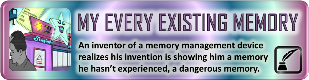 "Portal Button. Elongated rectangle. Rings of colored light emanate from the center. Inset on the left, a square with the digital drawing from the story post. To the right of the image, the story title, ""My Every Existing Memory."" Below the title, the tagline. ""An inventor of a memory management device realizes his invention is showing him a memory he hasn't experienced, a dangerous memory."" Bottom right corner bears a stylized inkwell with a feather emerging from it enclosed by a square. All shapes have curved corners."